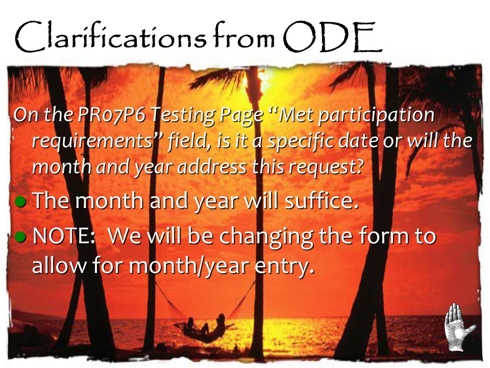 Clarifications from ODE On the PR07P6 Testing Page Met participation requirements field, is it a specific date or will the month and year address this request.