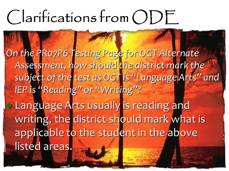 Clarifications from ODE On the PR07P6 Testing Page for OGT Alternate Assessment, how should the district mark the subject of the test as OGT is Language Arts and IEP is Reading or Writing .