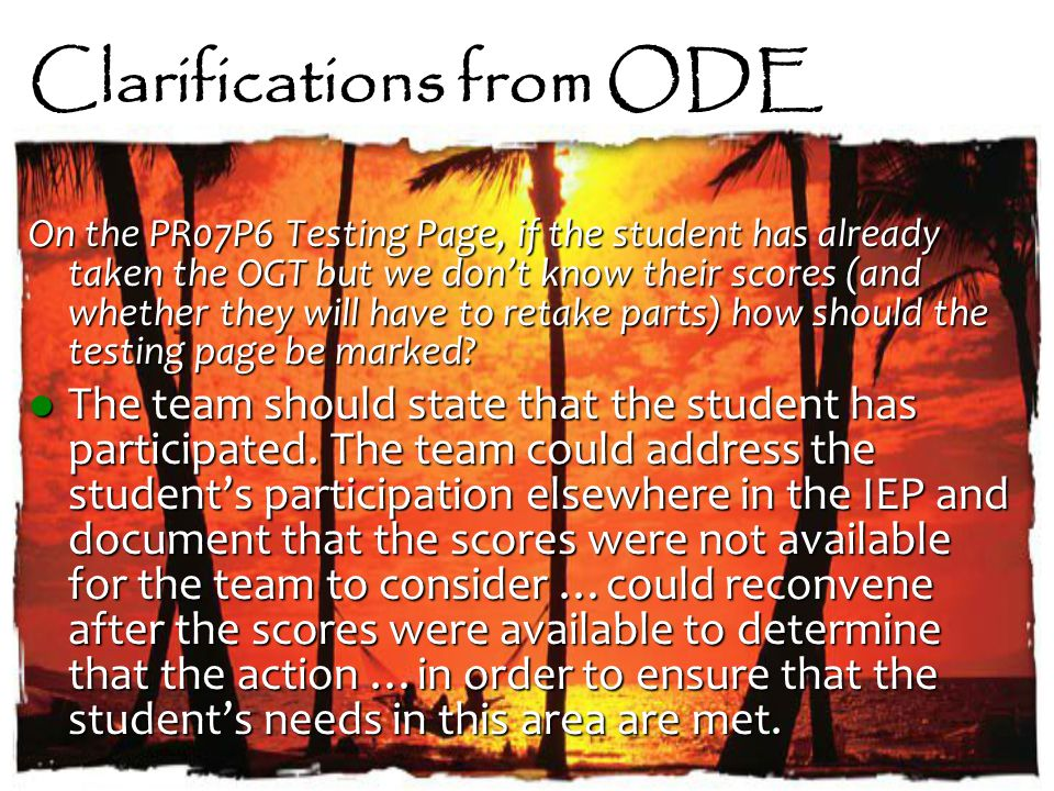 Clarifications from ODE On the PR07P6 Testing Page, if the student has already taken the OGT but we don't know their scores (and whether they will have to retake parts) how should the testing page be marked.