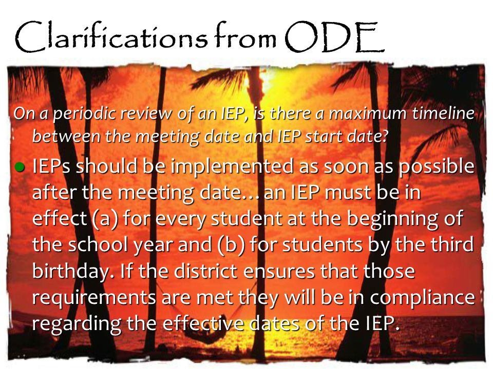 Clarifications from ODE On a periodic review of an IEP, is there a maximum timeline between the meeting date and IEP start date.