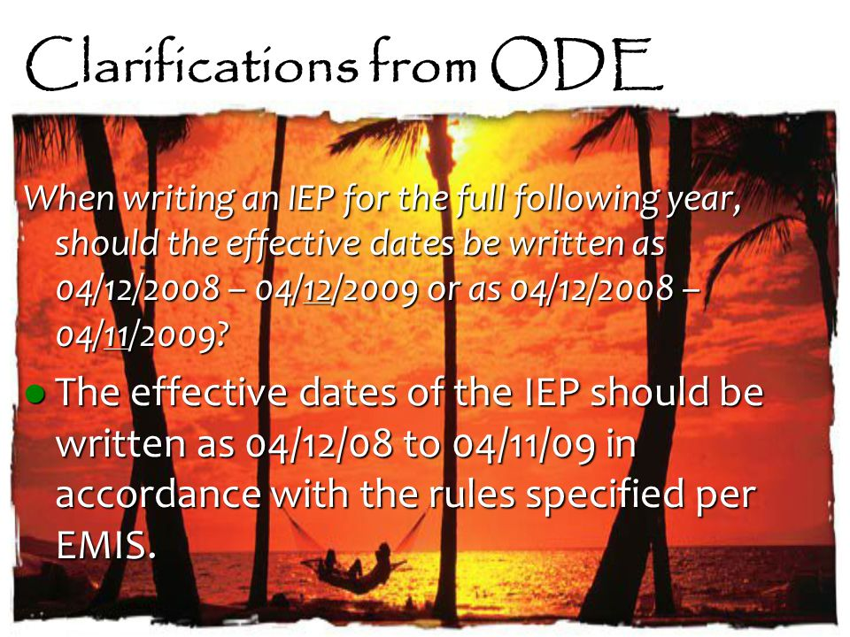 Clarifications from ODE When writing an IEP for the full following year, should the effective dates be written as 04/12/2008 – 04/12/2009 or as 04/12/