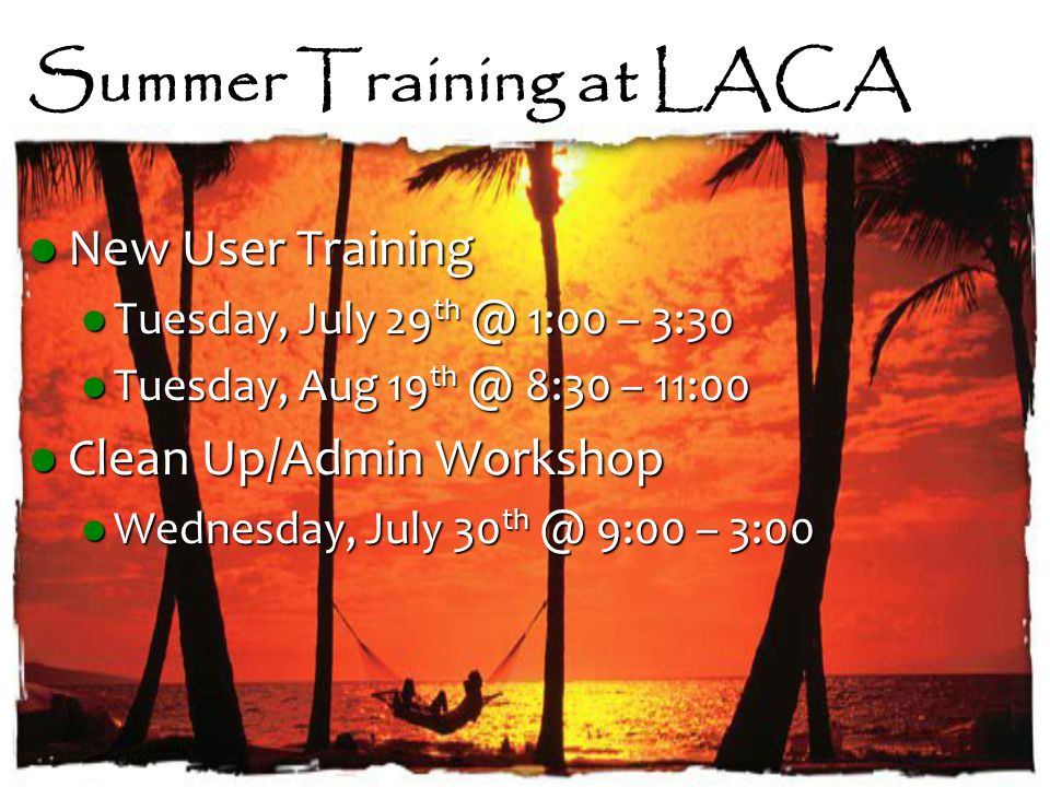 Summer Training at LACA New User Training New User Training Tuesday, July 29 th @ 1:00 – 3:30 Tuesday, July 29 th @ 1:00 – 3:30 Tuesday, Aug 19 th @ 8:30 – 11:00 Tuesday, Aug 19 th @ 8:30 – 11:00 Clean Up/Admin Workshop Clean Up/Admin Workshop Wednesday, July 30 th @ 9:00 – 3:00 Wednesday, July 30 th @ 9:00 – 3:00