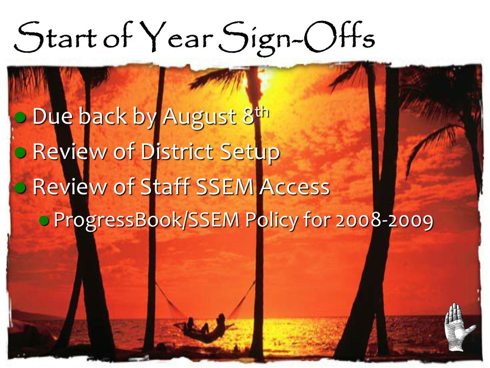 Start of Year Sign-Offs Due back by August 8 th Due back by August 8 th Review of District Setup Review of District Setup Review of Staff SSEM Access Review of Staff SSEM Access ProgressBook/SSEM Policy for 2008-2009 ProgressBook/SSEM Policy for 2008-2009