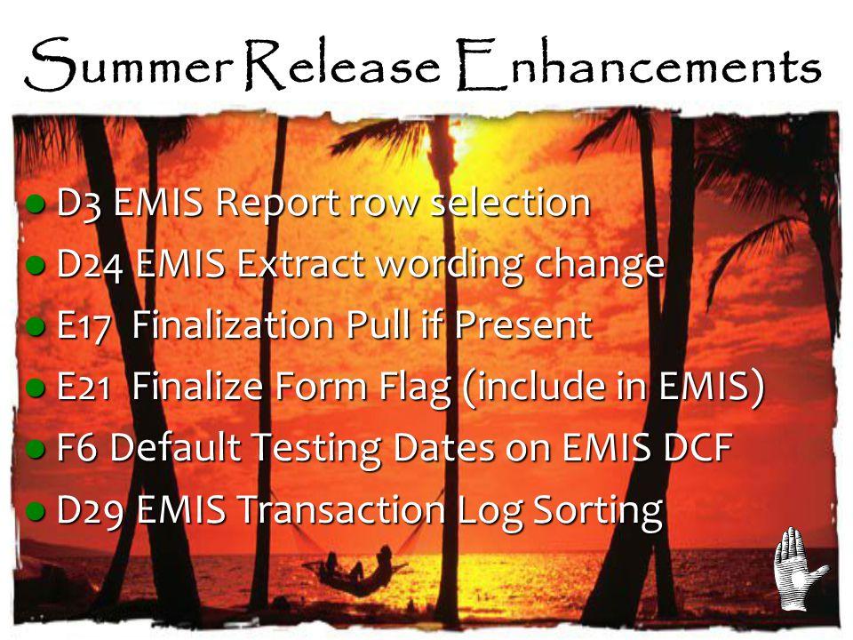 Summer Release Enhancements D3 EMIS Report row selection D3 EMIS Report row selection D24 EMIS Extract wording change D24 EMIS Extract wording change E17 Finalization Pull if Present E17 Finalization Pull if Present E21 Finalize Form Flag (include in EMIS) E21 Finalize Form Flag (include in EMIS) F6 Default Testing Dates on EMIS DCF F6 Default Testing Dates on EMIS DCF D29 EMIS Transaction Log Sorting D29 EMIS Transaction Log Sorting