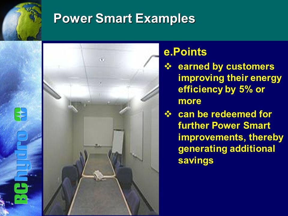 Power Smart Examples e.Points vearned by customers improving their energy efficiency by 5% or more vcan be redeemed for further Power Smart improvements, thereby generating additional savings