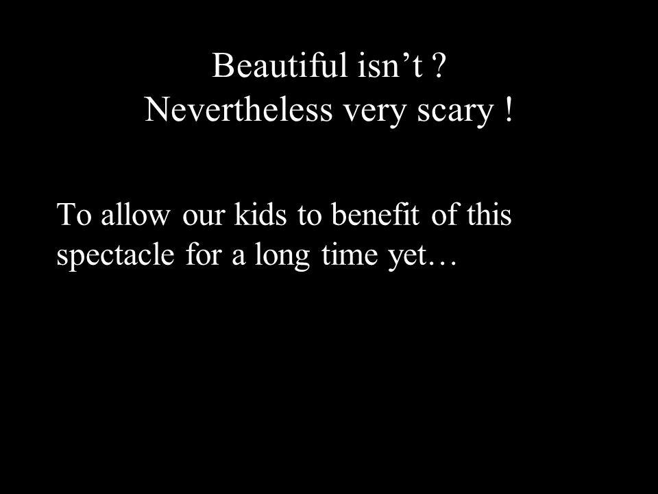 Beautiful isn't . Nevertheless very scary .