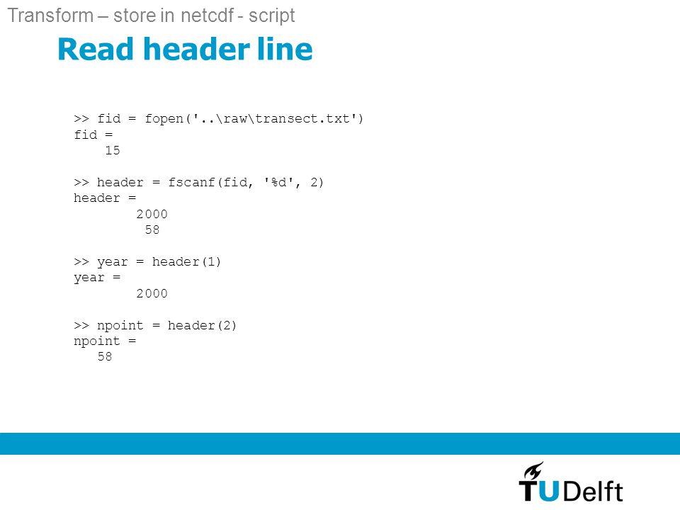Read header line >> fid = fopen( ..\raw\transect.txt ) fid = 15 >> header = fscanf(fid, %d , 2) header = 2000 58 >> year = header(1) year = 2000 >> npoint = header(2) npoint = 58 Transform – store in netcdf - script