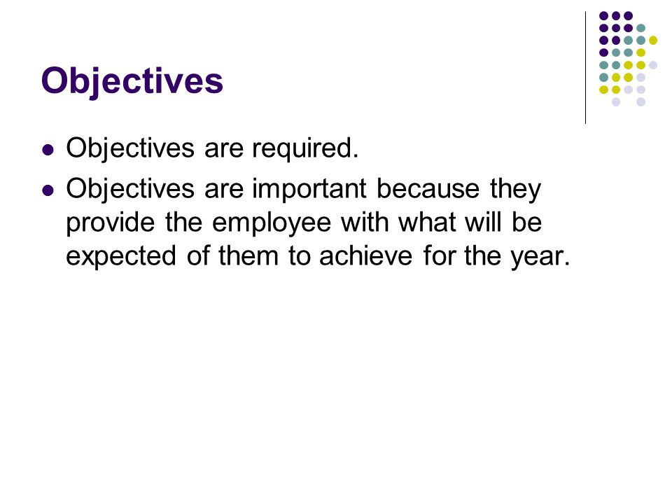 Objectives Objectives are required. Objectives are important because they provide the employee with what will be expected of them to achieve for the y