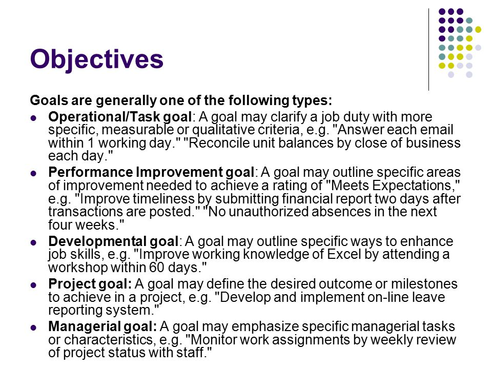 Objectives Goals are generally one of the following types: Operational/Task goal: A goal may clarify a job duty with more specific, measurable or qual