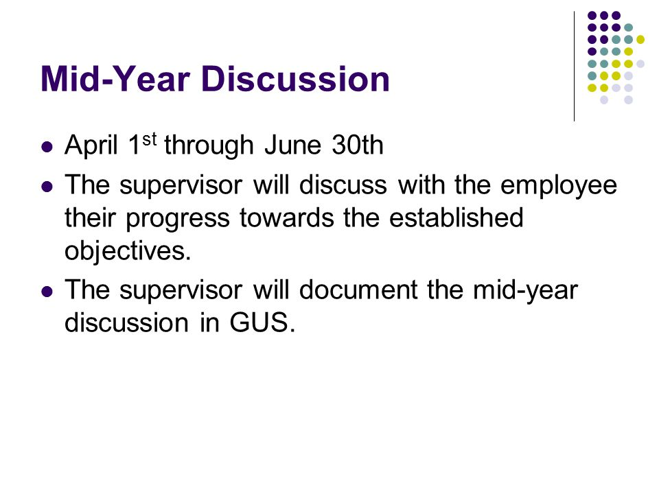 Mid-Year Discussion April 1 st through June 30th The supervisor will discuss with the employee their progress towards the established objectives. The