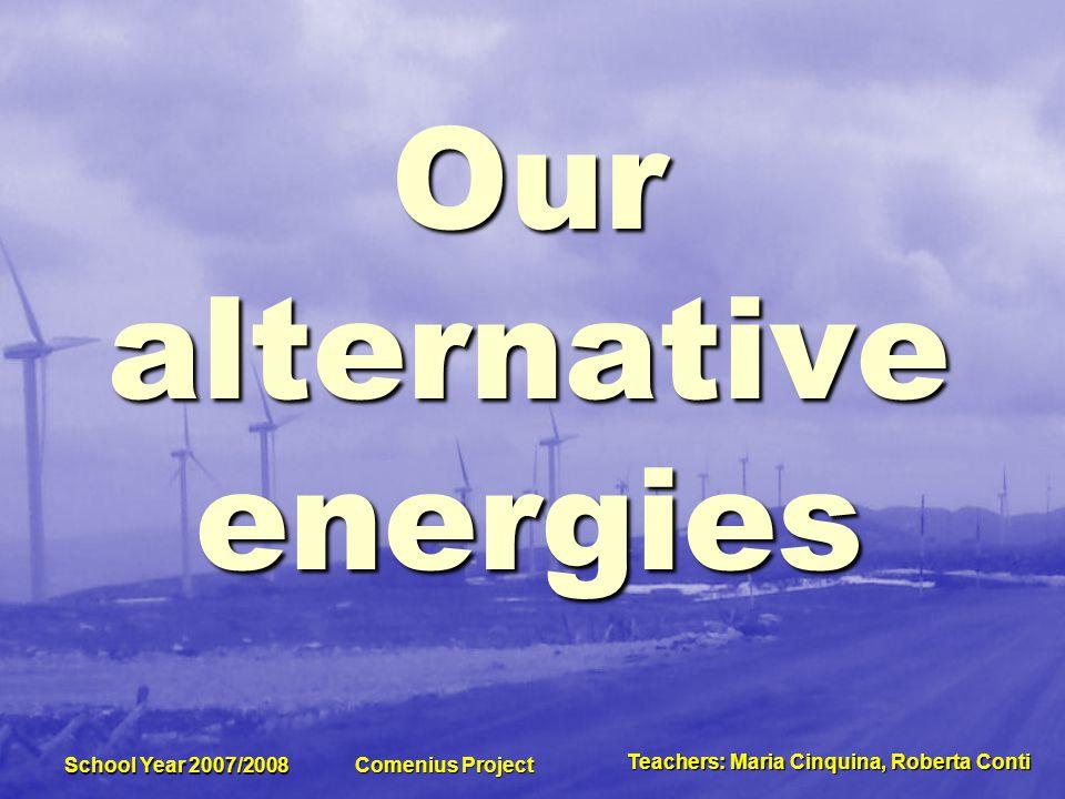 Teachers:MariaCinquina,RobertaConti Teachers: Maria Cinquina, Roberta Conti School Year 2007/2008 Comenius Project How many kinds of alternative energies do you know in Molise?