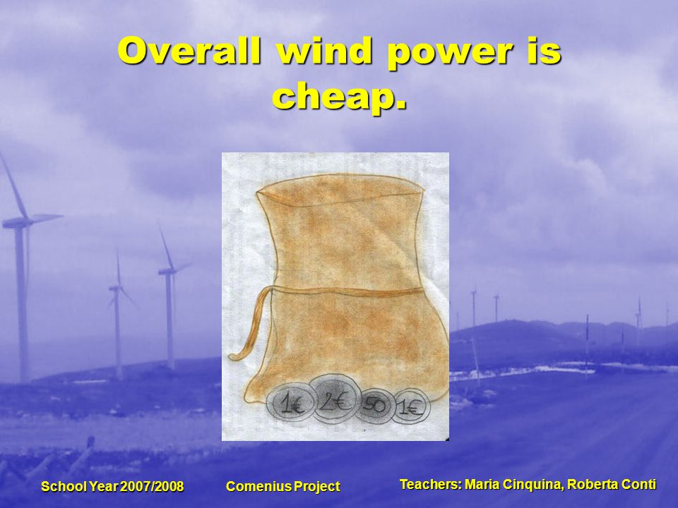 Teachers:MariaCinquina,RobertaConti Teachers: Maria Cinquina, Roberta Conti School Year 2007/2008 Comenius Project Wind power is periodic in many locations because consistent wind is needed for continuous power generation.