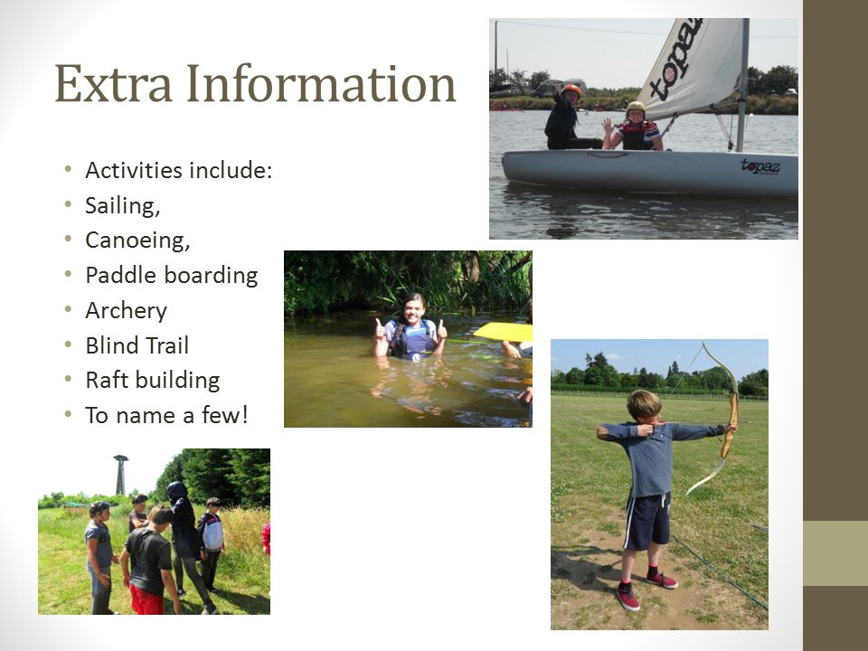 Extra Information Activities include: Sailing, Canoeing, Paddle boarding Archery Blind Trail Raft building To name a few!
