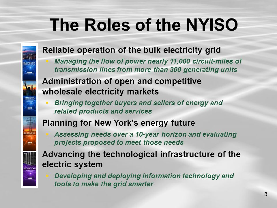 3  Reliable operation of the bulk electricity grid  Managing the flow of power nearly 11,000 circuit-miles of transmission lines from more than 300 generating units  Administration of open and competitive wholesale electricity markets  Bringing together buyers and sellers of energy and related products and services  Planning for New York's energy future  Assessing needs over a 10-year horizon and evaluating projects proposed to meet those needs  Advancing the technological infrastructure of the electric system  Developing and deploying information technology and tools to make the grid smarter The Roles of the NYISO