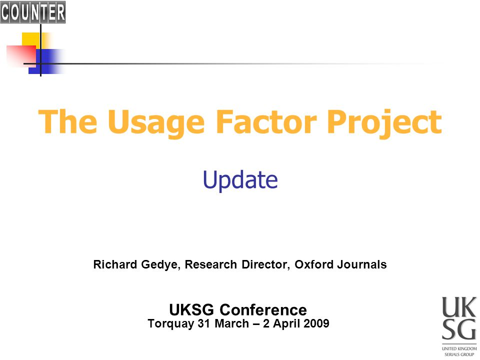 The Usage Factor Project Update Richard Gedye, Research Director, Oxford Journals UKSG Conference Torquay 31 March – 2 April 2009