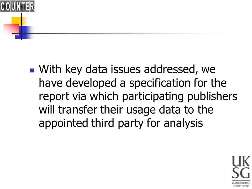 With key data issues addressed, we have developed a specification for the report via which participating publishers will transfer their usage data to the appointed third party for analysis