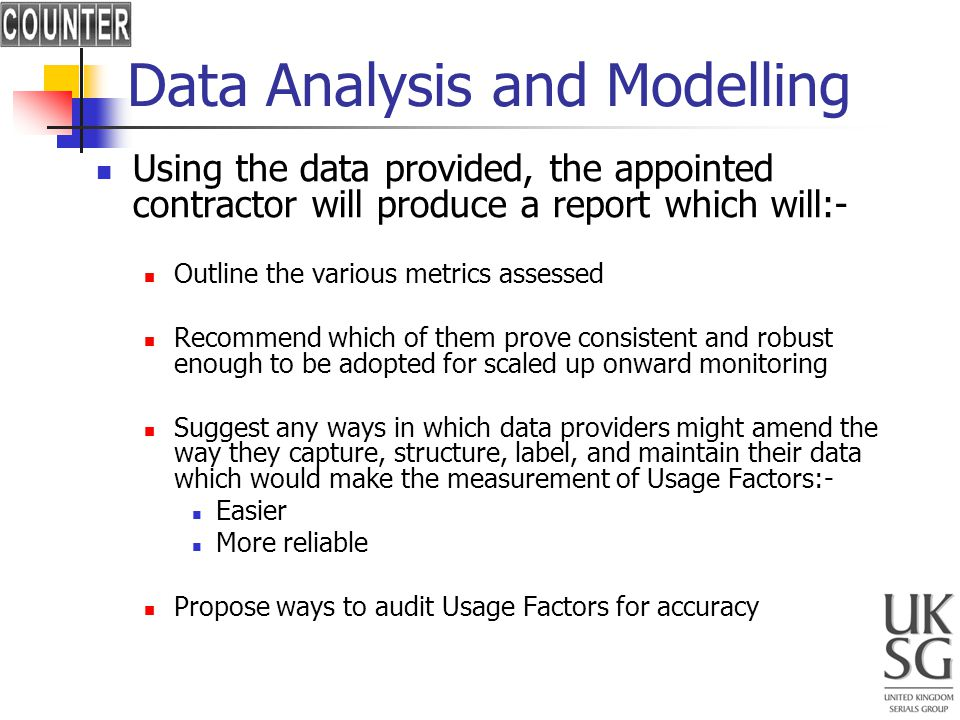 Data Analysis and Modelling Using the data provided, the appointed contractor will produce a report which will:- Outline the various metrics assessed Recommend which of them prove consistent and robust enough to be adopted for scaled up onward monitoring Suggest any ways in which data providers might amend the way they capture, structure, label, and maintain their data which would make the measurement of Usage Factors:- Easier More reliable Propose ways to audit Usage Factors for accuracy