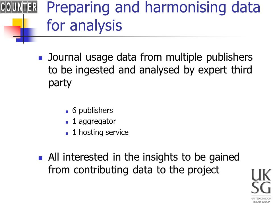 Preparing and harmonising data for analysis Journal usage data from multiple publishers to be ingested and analysed by expert third party 6 publishers 1 aggregator 1 hosting service All interested in the insights to be gained from contributing data to the project