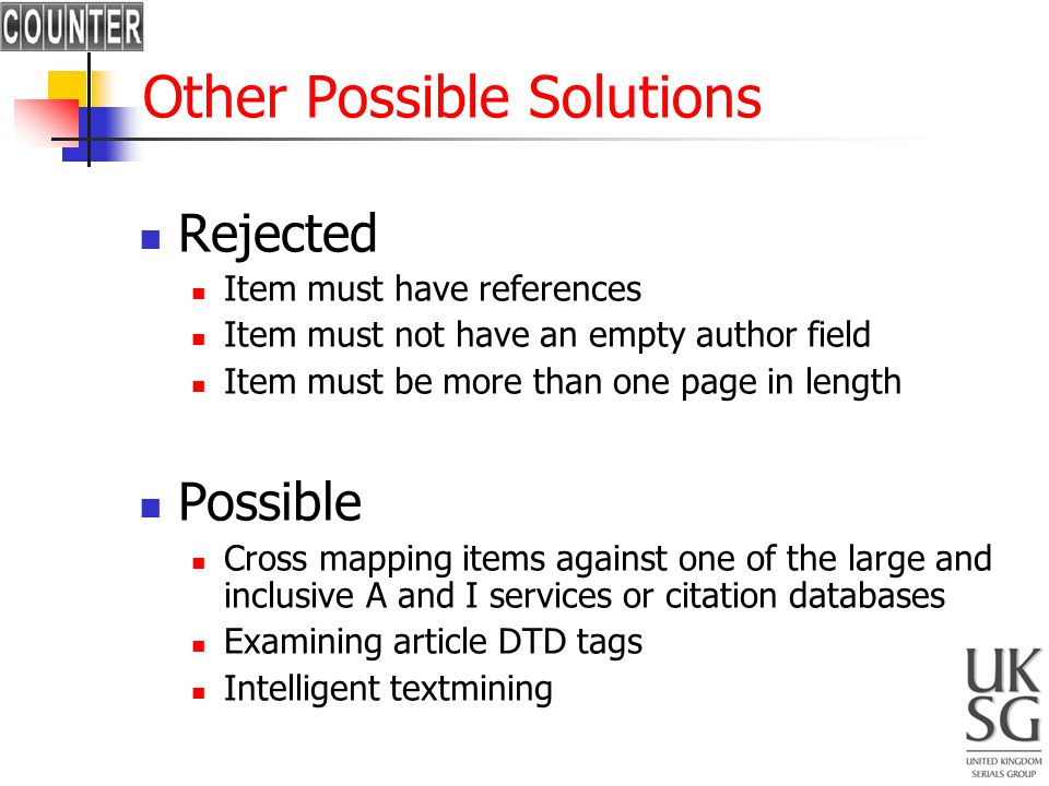 Other Possible Solutions Rejected Item must have references Item must not have an empty author field Item must be more than one page in length Possible Cross mapping items against one of the large and inclusive A and I services or citation databases Examining article DTD tags Intelligent textmining