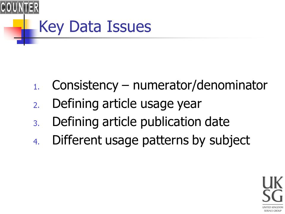 Key Data Issues 1. Consistency – numerator/denominator 2. Defining article usage year 3. Defining article publication date 4. Different usage patterns