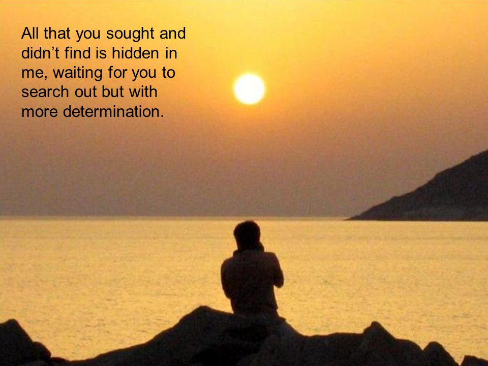 All that you sought and didn't find is hidden in me, waiting for you to search out but with more determination.