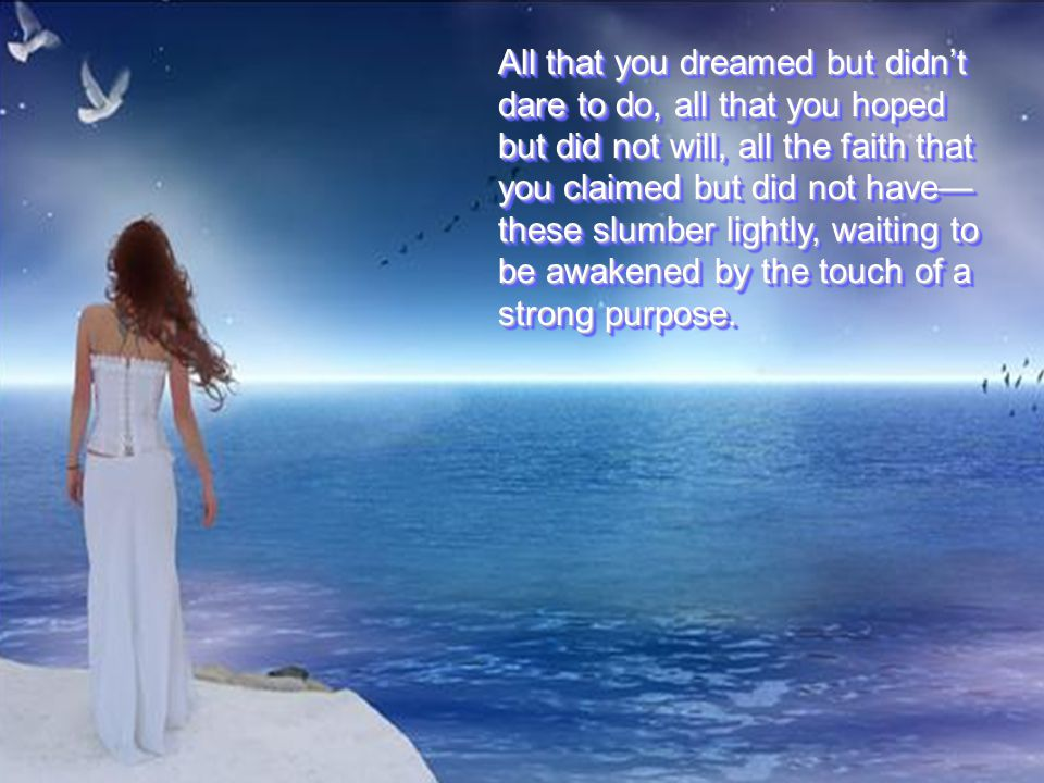 All that you dreamed but didn't dare to do, all that you hoped but did not will, all the faith that you claimed but did not have— these slumber lightly, waiting to be awakened by the touch of a strong purpose.