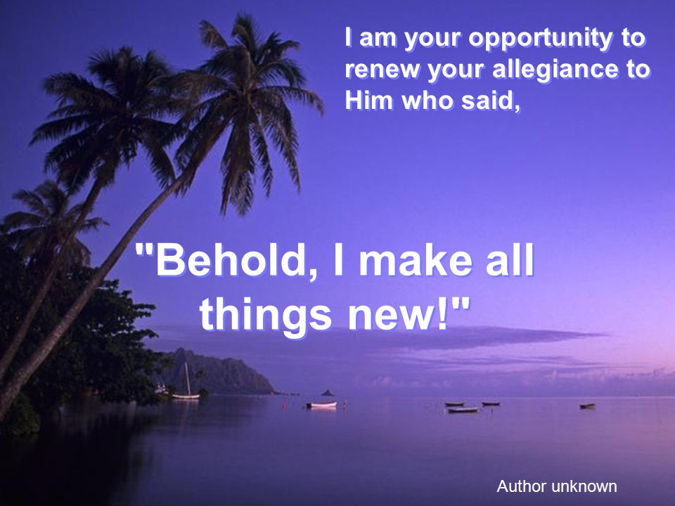 I am your opportunity to renew your allegiance to Him who said, Author unknown Behold, I make all things new! Behold, I make all things new!