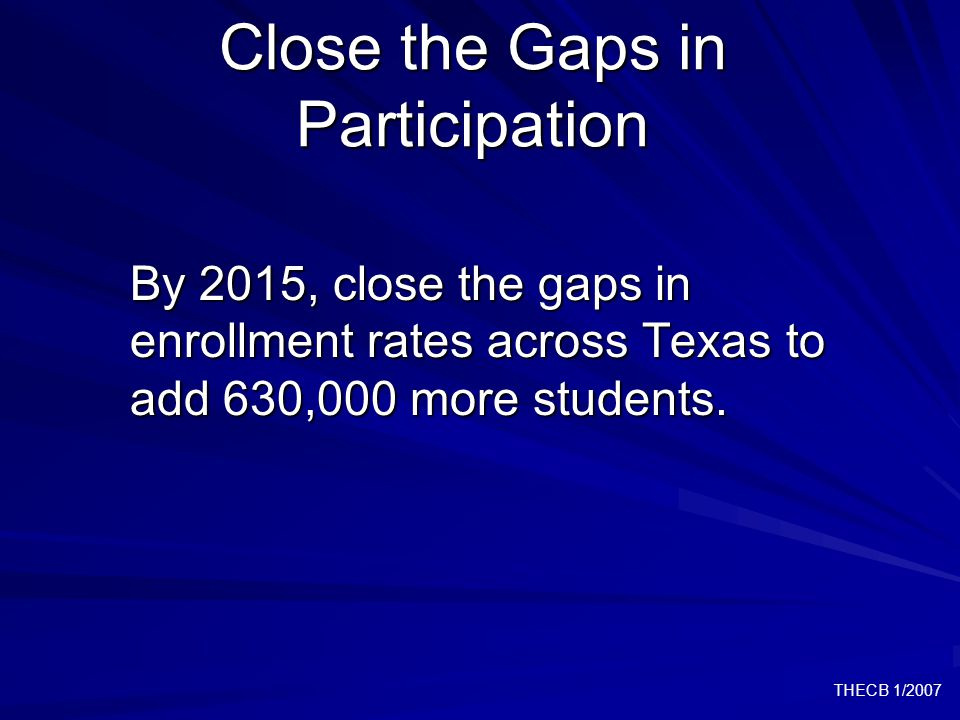 THECB 1/2007 Close the Gaps in Participation By 2015, close the gaps in enrollment rates across Texas to add 630,000 more students.
