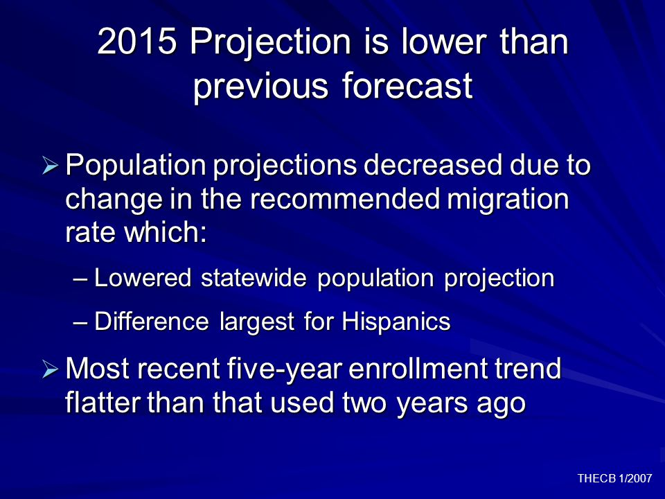 THECB 1/2007 2015 Projection is lower than previous forecast  Population projections decreased due to change in the recommended migration rate which: –Lowered statewide population projection –Difference largest for Hispanics  Most recent five-year enrollment trend flatter than that used two years ago