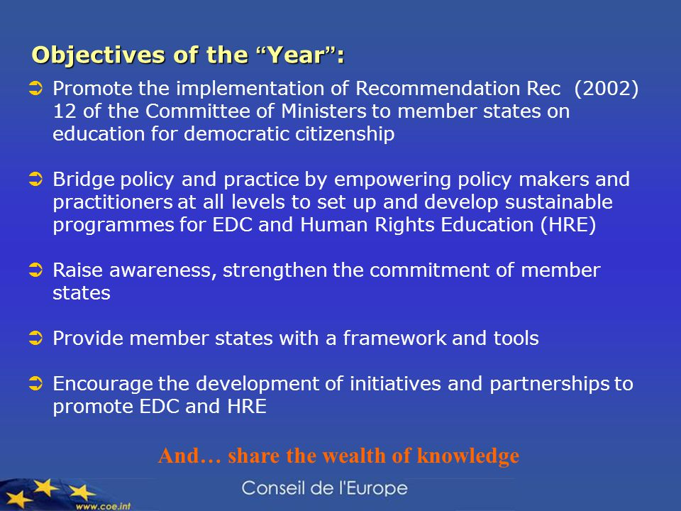 Objectives of the Year :  Promote the implementation of Recommendation Rec (2002) 12 of the Committee of Ministers to member states on education for democratic citizenship  Bridge policy and practice by empowering policy makers and practitioners at all levels to set up and develop sustainable programmes for EDC and Human Rights Education (HRE)  Raise awareness, strengthen the commitment of member states  Provide member states with a framework and tools  Encourage the development of initiatives and partnerships to promote EDC and HRE And… share the wealth of knowledge
