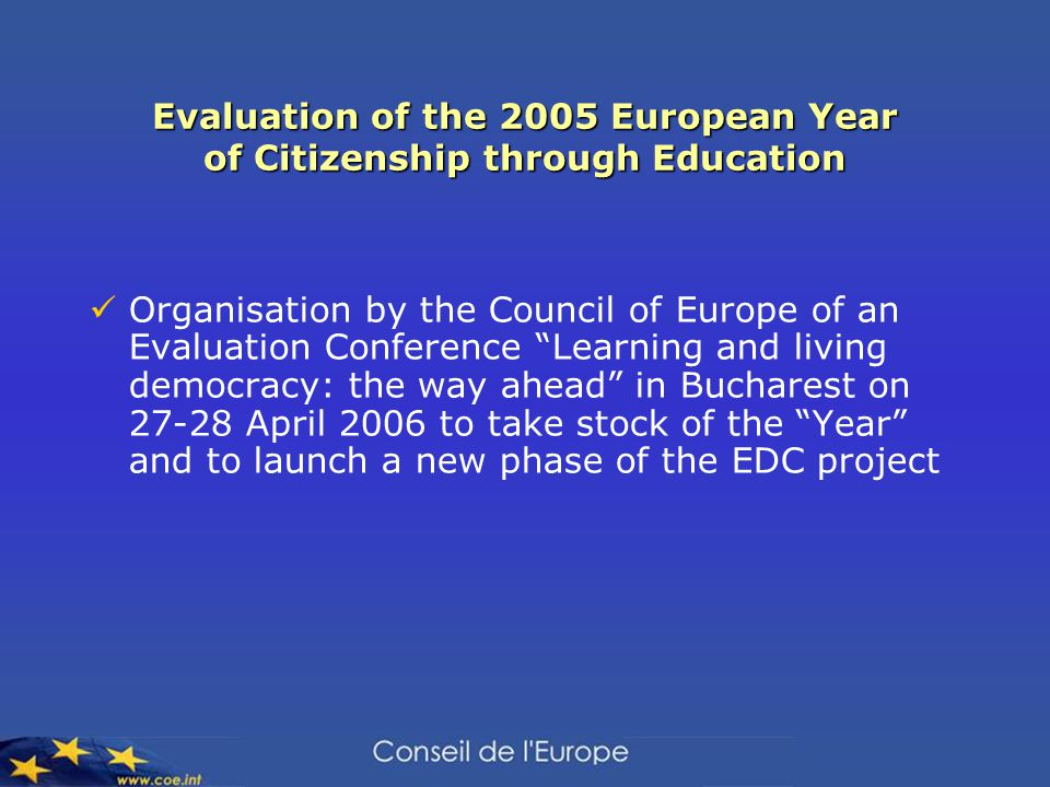 Evaluation of the 2005 European Year of Citizenship through Education Organisation by the Council of Europe of an Evaluation Conference Learning and living democracy: the way ahead in Bucharest on 27-28 April 2006 to take stock of the Year and to launch a new phase of the EDC project