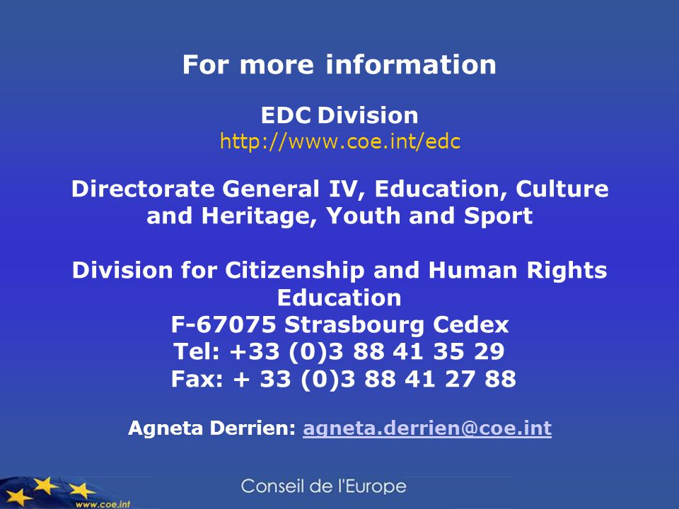 For more information EDC Division http://www.coe.int/edc Directorate General IV, Education, Culture and Heritage, Youth and Sport Division for Citizenship and Human Rights Education F-67075 Strasbourg Cedex Tel: +33 (0)3 88 41 35 29 Fax: + 33 (0)3 88 41 27 88 Agneta Derrien: agneta.derrien@coe.intagneta.derrien@coe.int