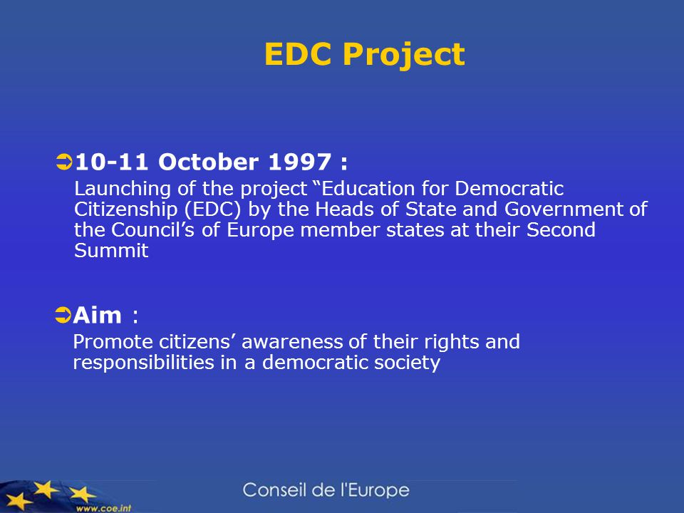 EDC Project  10-11 October 1997 : Launching of the project Education for Democratic Citizenship (EDC) by the Heads of State and Government of the Council's of Europe member states at their Second Summit  Aim : Promote citizens' awareness of their rights and responsibilities in a democratic society