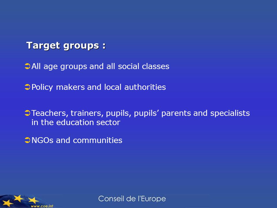 Target groups :  All age groups and all social classes  Policy makers and local authorities  Teachers, trainers, pupils, pupils' parents and specialists in the education sector  NGOs and communities