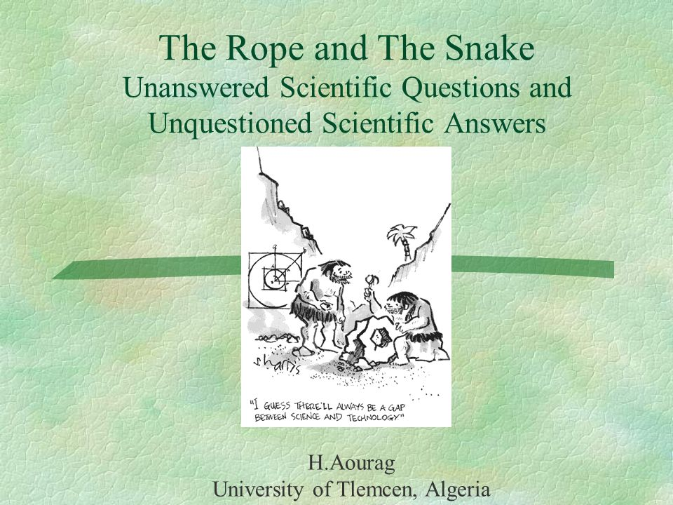 The Rope and The Snake Unanswered Scientific Questions and Unquestioned Scientific Answers H.Aourag University of Tlemcen, Algeria