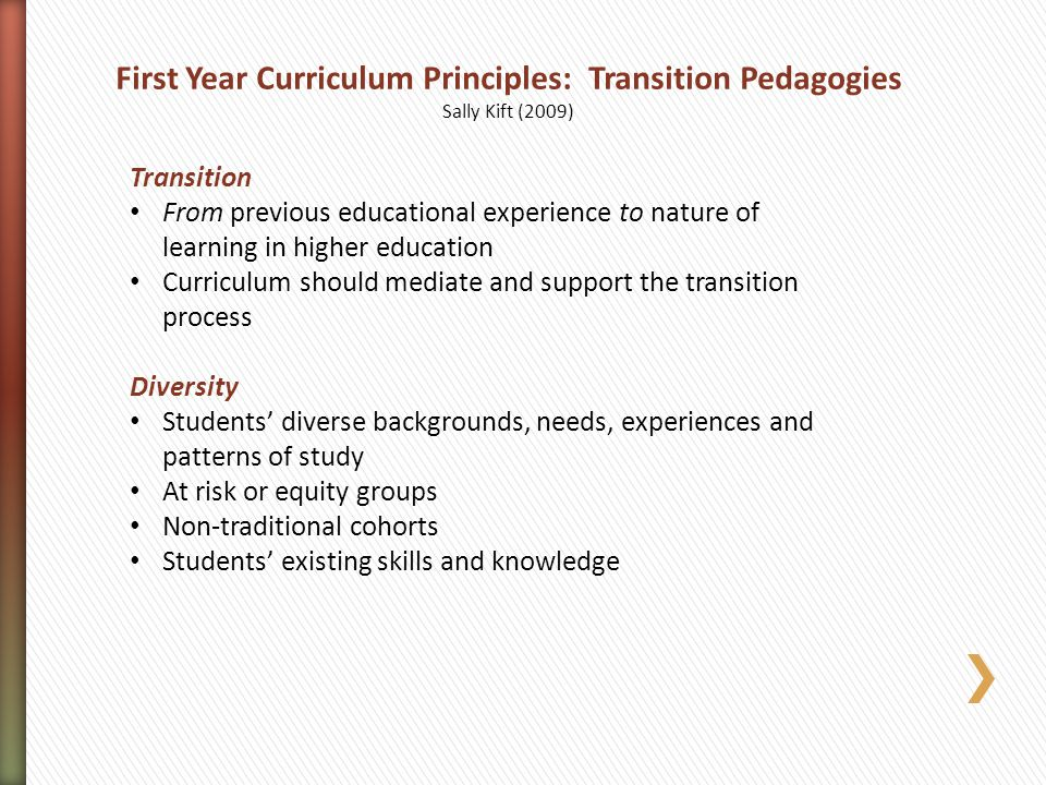 First Year Curriculum Principles: Transition Pedagogies Sally Kift (2009) Transition From previous educational experience to nature of learning in higher education Curriculum should mediate and support the transition process Diversity Students' diverse backgrounds, needs, experiences and patterns of study At risk or equity groups Non-traditional cohorts Students' existing skills and knowledge