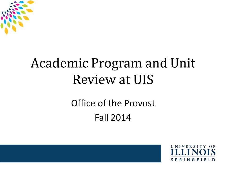 Why UIS Conducts Program and Unit Reviews  To identify and analyze program strengths and areas of concern  To identify ways to improve the quality and productivity of programs  To comply with Illinois Board of Higher Education (IBHE) requirements
