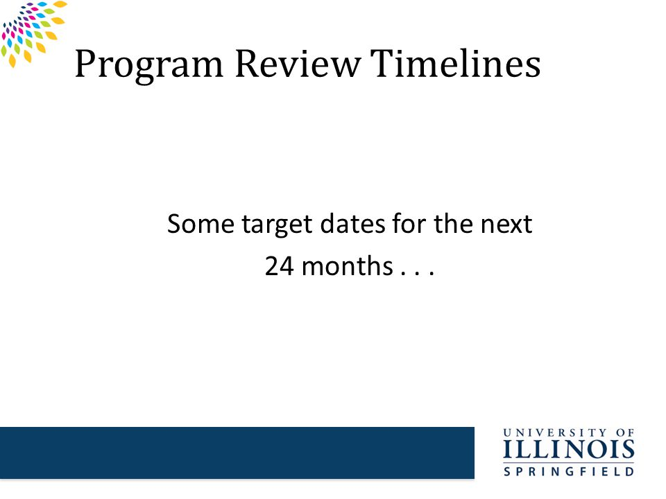 Program Review Timelines Some target dates for the next 24 months...