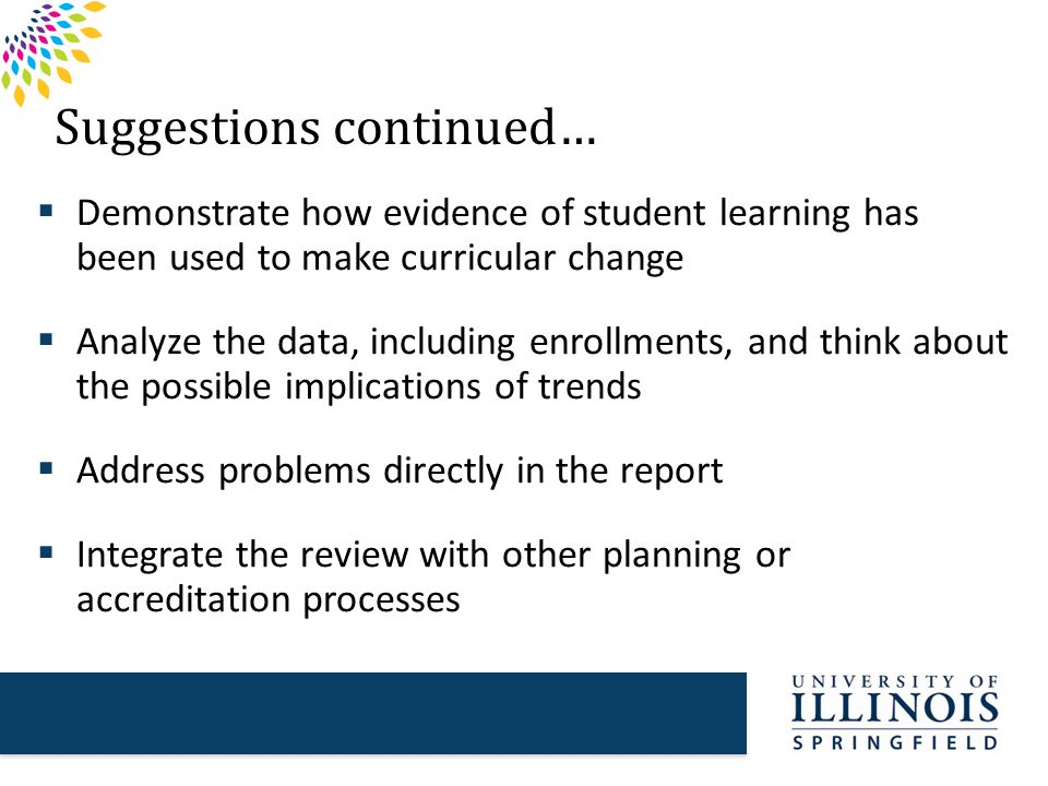 Suggestions continued…  Demonstrate how evidence of student learning has been used to make curricular change  Analyze the data, including enrollments, and think about the possible implications of trends  Address problems directly in the report  Integrate the review with other planning or accreditation processes