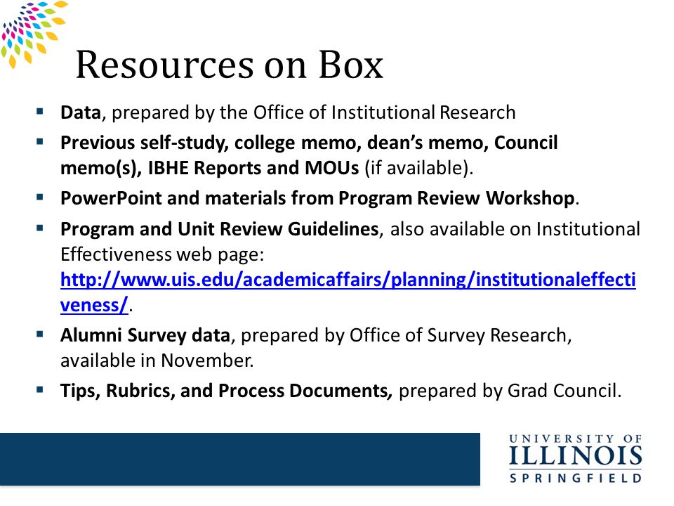 Resources on Box  Data, prepared by the Office of Institutional Research  Previous self-study, college memo, dean's memo, Council memo(s), IBHE Reports and MOUs (if available).