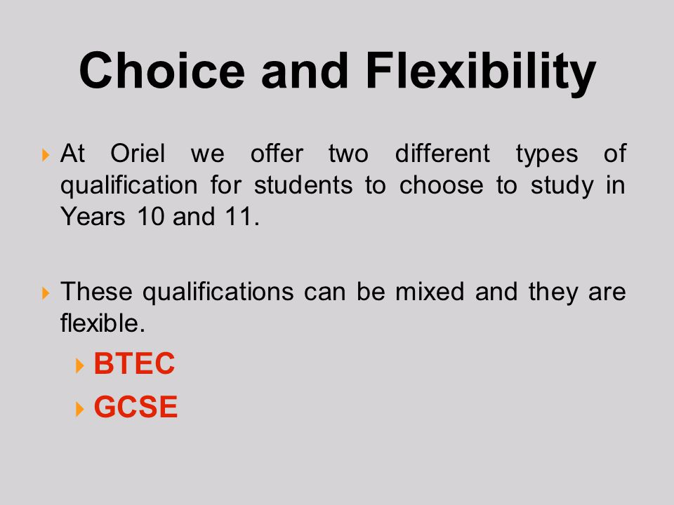 Choice and Flexibility  At Oriel we offer two different types of qualification for students to choose to study in Years 10 and 11.  These qualificat