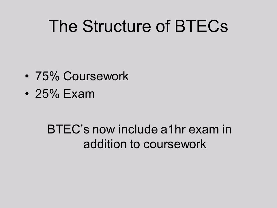 The Structure of BTECs 75% Coursework 25% Exam BTEC's now include a1hr exam in addition to coursework