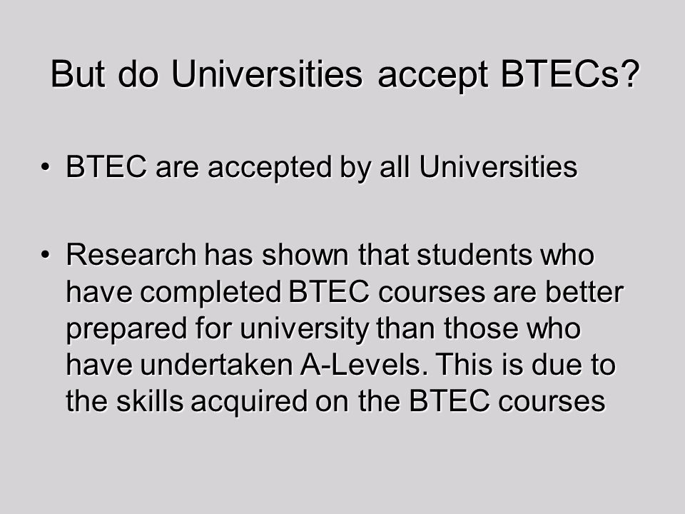 But do Universities accept BTECs? BTEC are accepted by all UniversitiesBTEC are accepted by all Universities Research has shown that students who have