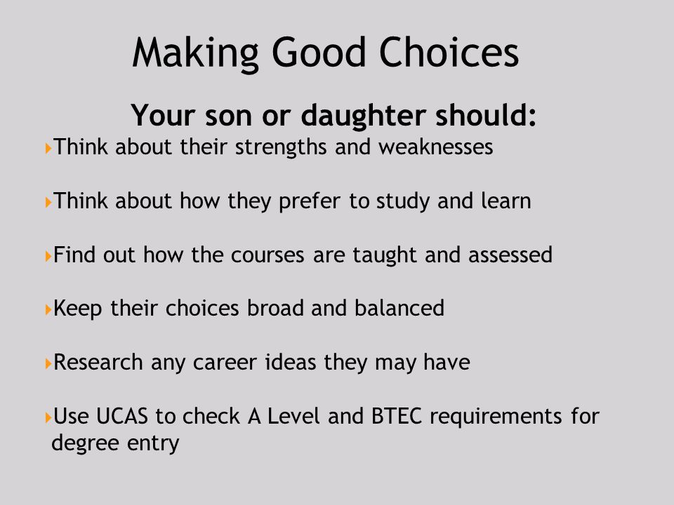 Making Good Choices Your son or daughter should:  Think about their strengths and weaknesses  Think about how they prefer to study and learn  Find