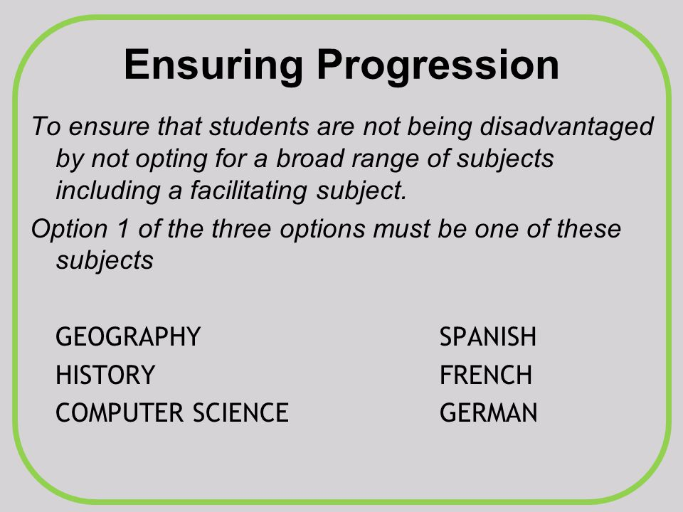 Ensuring Progression To ensure that students are not being disadvantaged by not opting for a broad range of subjects including a facilitating subject.