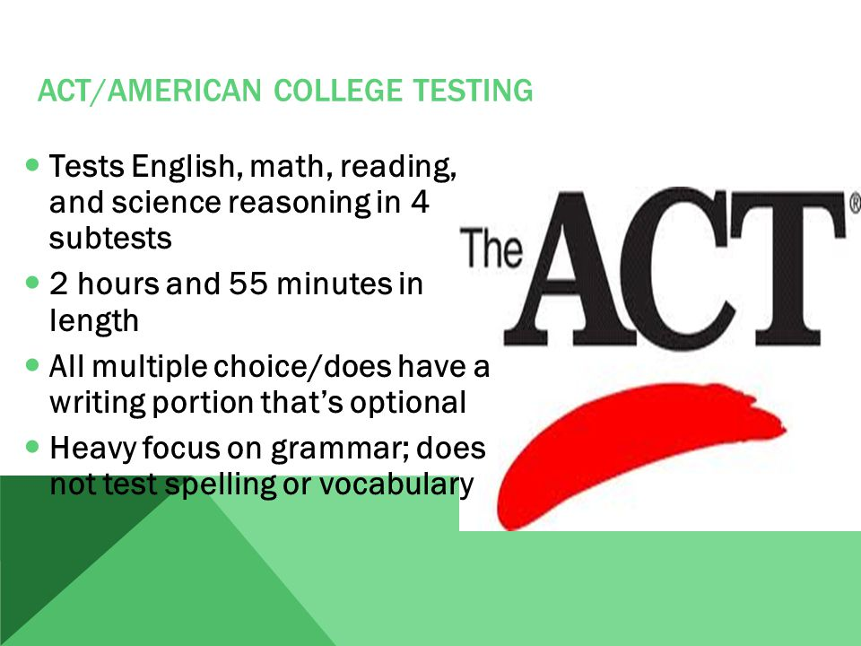ACT/AMERICAN COLLEGE TESTING Tests English, math, reading, and science reasoning in 4 subtests 2 hours and 55 minutes in length All multiple choice/does have a writing portion that's optional Heavy focus on grammar; does not test spelling or vocabulary