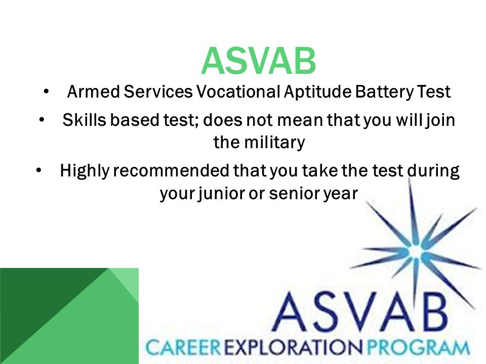 ASVAB Armed Services Vocational Aptitude Battery Test Skills based test; does not mean that you will join the military Highly recommended that you take the test during your junior or senior year