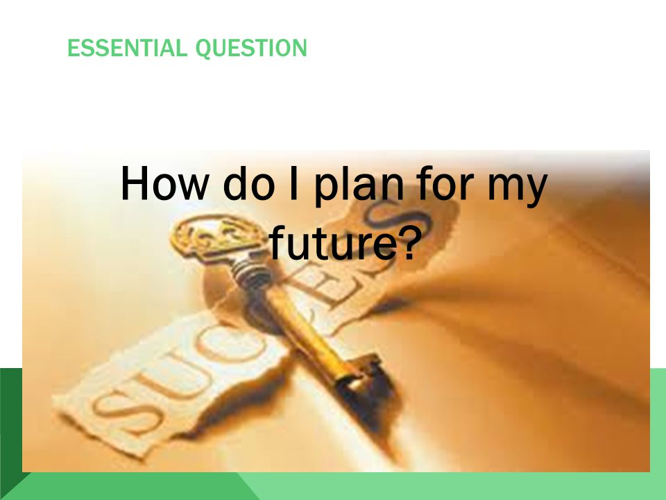 ESSENTIAL QUESTION How do I plan for my future
