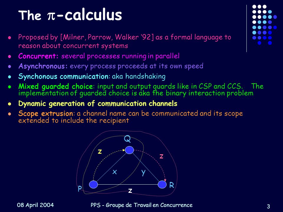 08 April 2004PPS - Groupe de Travail en Concurrence 3 The  -calculus Proposed by [Milner, Parrow, Walker '92] as a formal language to reason about concurrent systems Concurrent: several processes running in parallel Asynchronous: every process proceeds at its own speed Synchonous communication: aka handshaking Mixed guarded choice: input and output guards like in CSP and CCS.