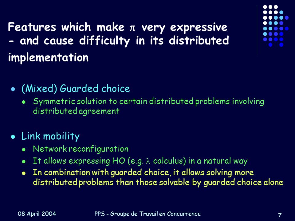 08 April 2004PPS - Groupe de Travail en Concurrence 7 Features which make  very expressive - and cause difficulty in its distributed implementation (Mixed) Guarded choice Symmetric solution to certain distributed problems involving distributed agreement Link mobility Network reconfiguration It allows expressing HO (e.g.